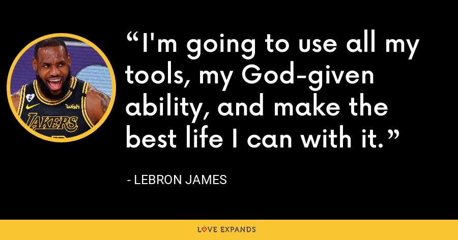 I'm going to use all my tools, my God-given ability, and make the best life I can with it. - LeBron James