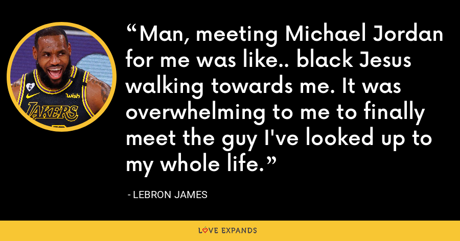 Man, meeting Michael Jordan for me was like.. black Jesus walking towards me. It was overwhelming to me to finally meet the guy I've looked up to my whole life. - LeBron James