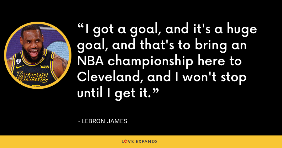 I got a goal, and it's a huge goal, and that's to bring an NBA championship here to Cleveland, and I won't stop until I get it. - LeBron James