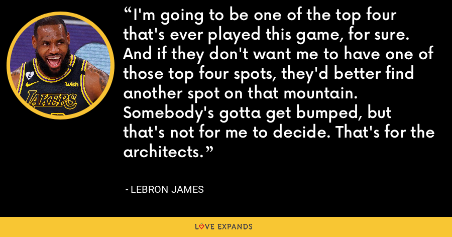 I'm going to be one of the top four that's ever played this game, for sure. And if they don't want me to have one of those top four spots, they'd better find another spot on that mountain. Somebody's gotta get bumped, but that's not for me to decide. That's for the architects. - LeBron James