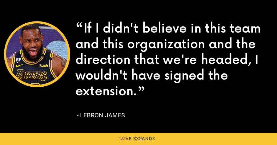 If I didn't believe in this team and this organization and the direction that we're headed, I wouldn't have signed the extension. - LeBron James