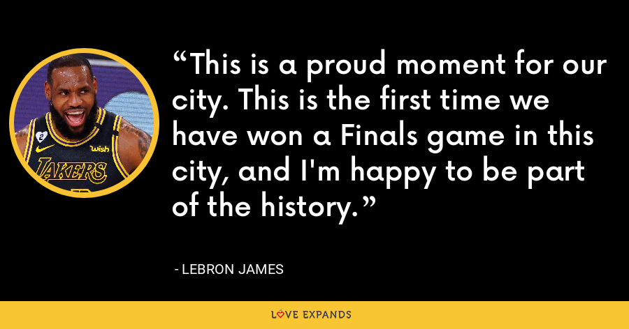 This is a proud moment for our city. This is the first time we have won a Finals game in this city, and I'm happy to be part of the history. - LeBron James