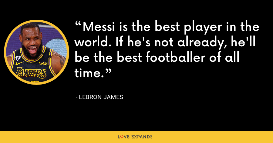 Messi is the best player in the world. If he's not already, he'll be the best footballer of all time. - LeBron James