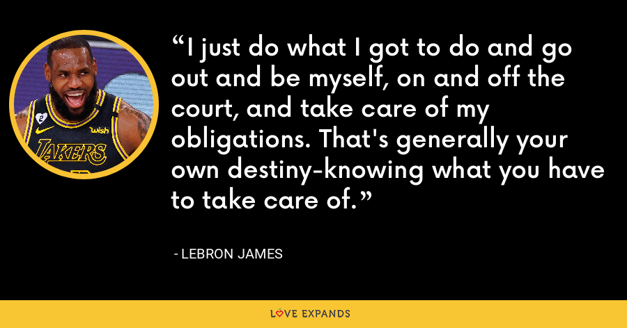 I just do what I got to do and go out and be myself, on and off the court, and take care of my obligations. That's generally your own destiny-knowing what you have to take care of. - LeBron James