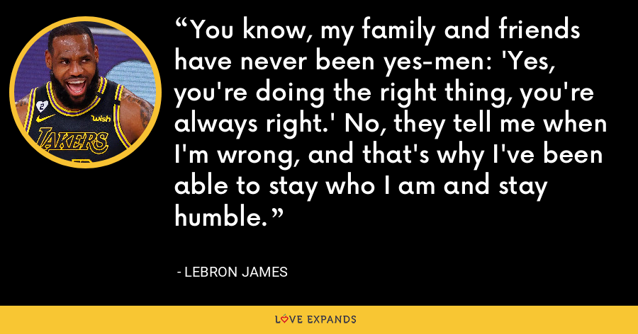 You know, my family and friends have never been yes-men: 'Yes, you're doing the right thing, you're always right.' No, they tell me when I'm wrong, and that's why I've been able to stay who I am and stay humble. - LeBron James
