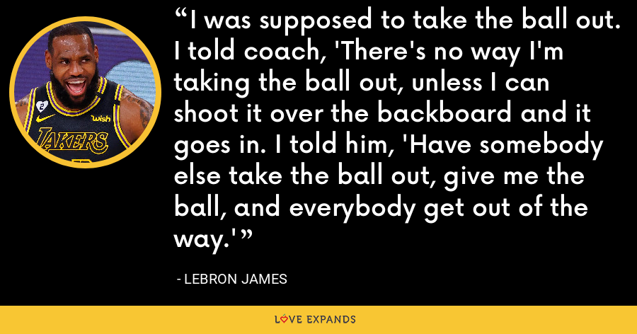 I was supposed to take the ball out. I told coach, 'There's no way I'm taking the ball out, unless I can shoot it over the backboard and it goes in. I told him, 'Have somebody else take the ball out, give me the ball, and everybody get out of the way.' - LeBron James