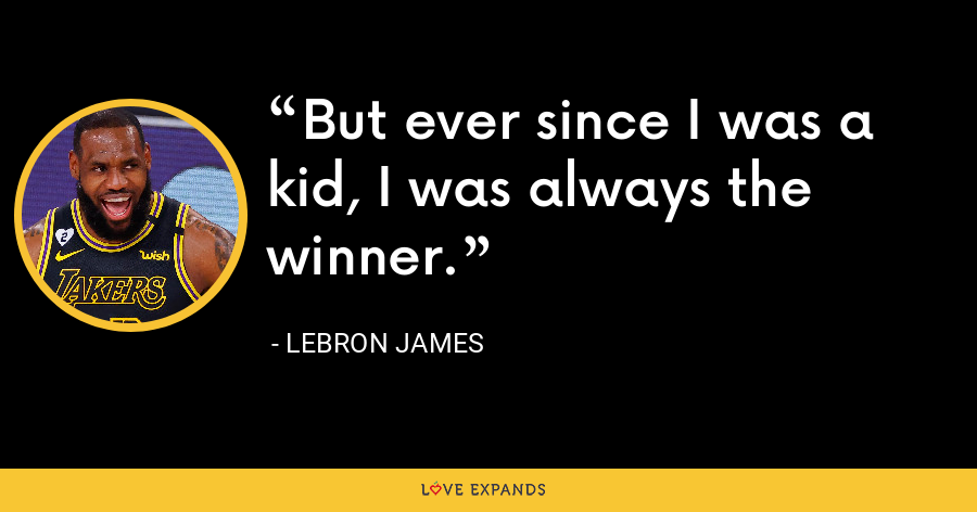 But ever since I was a kid, I was always the winner. - LeBron James