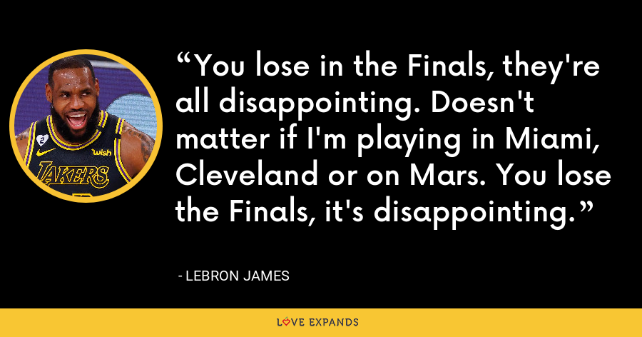 You lose in the Finals, they're all disappointing. Doesn't matter if I'm playing in Miami, Cleveland or on Mars. You lose the Finals, it's disappointing. - LeBron James