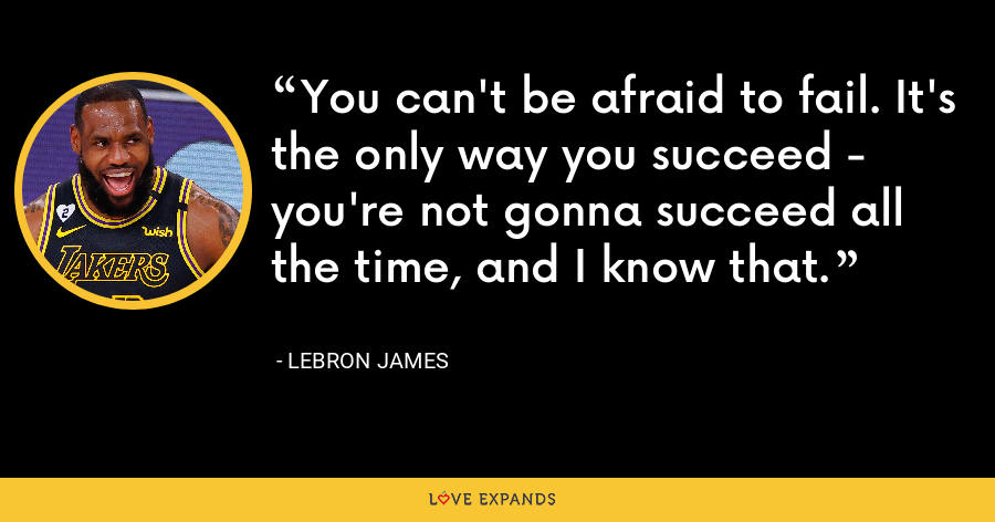 You can't be afraid to fail. It's the only way you succeed - you're not gonna succeed all the time, and I know that. - LeBron James
