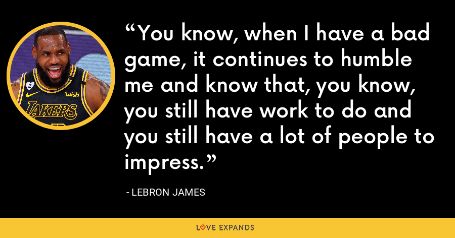 You know, when I have a bad game, it continues to humble me and know that, you know, you still have work to do and you still have a lot of people to impress. - LeBron James