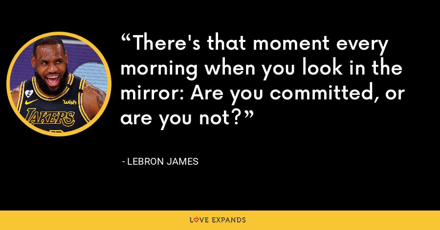 There's that moment every morning when you look in the mirror: Are you committed, or are you not? - LeBron James