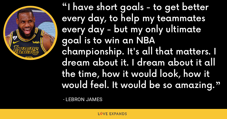 I have short goals - to get better every day, to help my teammates every day - but my only ultimate goal is to win an NBA championship. It's all that matters. I dream about it. I dream about it all the time, how it would look, how it would feel. It would be so amazing. - LeBron James