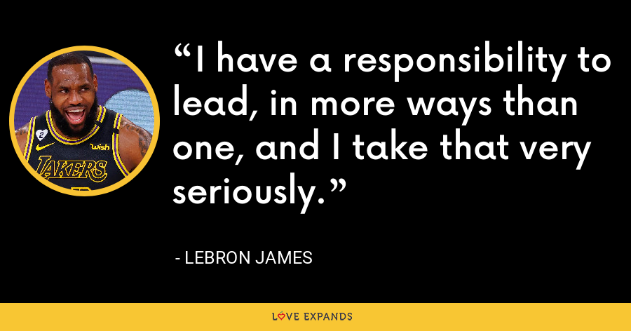I have a responsibility to lead, in more ways than one, and I take that very seriously. - LeBron James