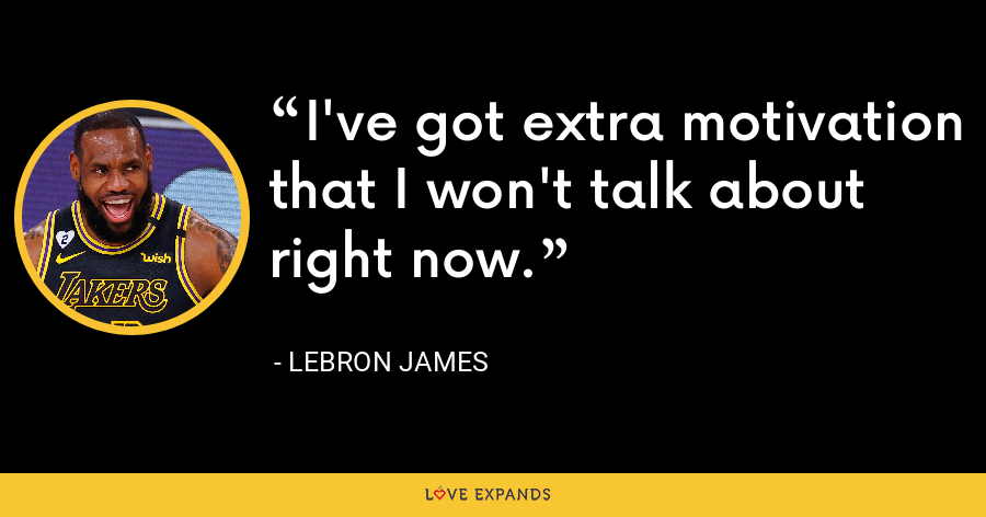 I've got extra motivation that I won't talk about right now. - LeBron James