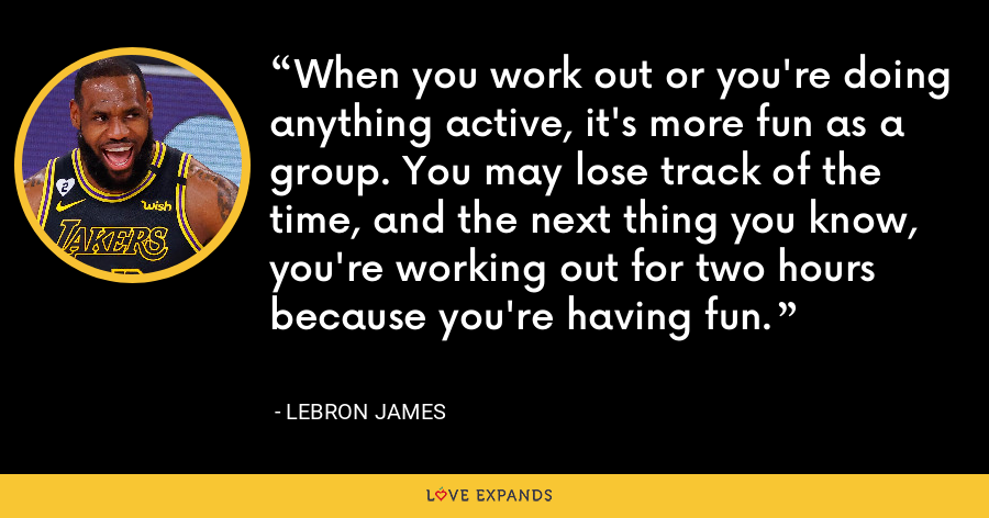 When you work out or you're doing anything active, it's more fun as a group. You may lose track of the time, and the next thing you know, you're working out for two hours because you're having fun. - LeBron James