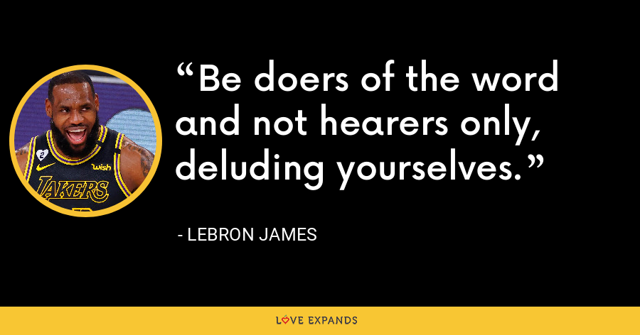 Be doers of the word and not hearers only, deluding yourselves. - LeBron James