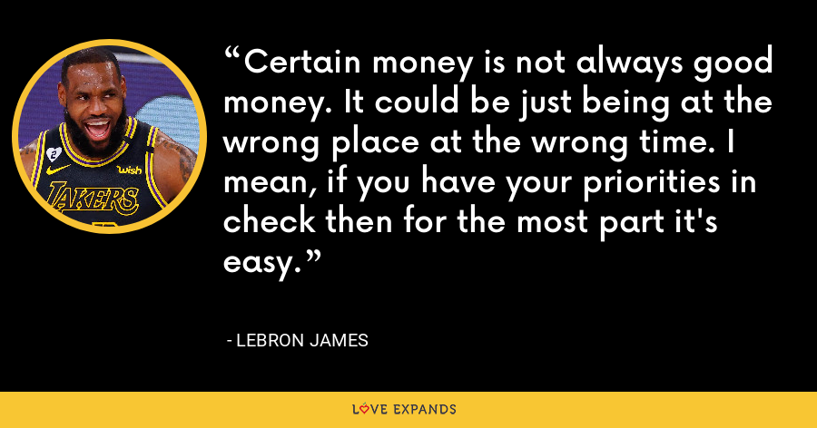Certain money is not always good money. It could be just being at the wrong place at the wrong time. I mean, if you have your priorities in check then for the most part it's easy. - LeBron James