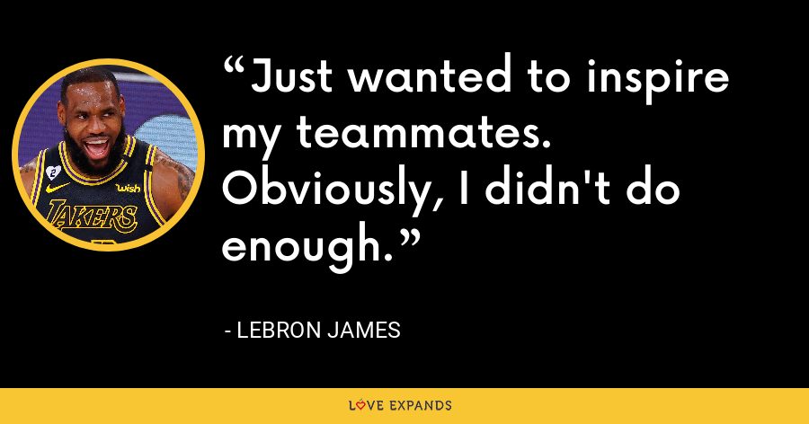 Just wanted to inspire my teammates. Obviously, I didn't do enough. - LeBron James