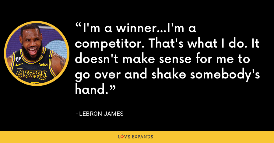I'm a winner...I'm a competitor. That's what I do. It doesn't make sense for me to go over and shake somebody's hand. - LeBron James