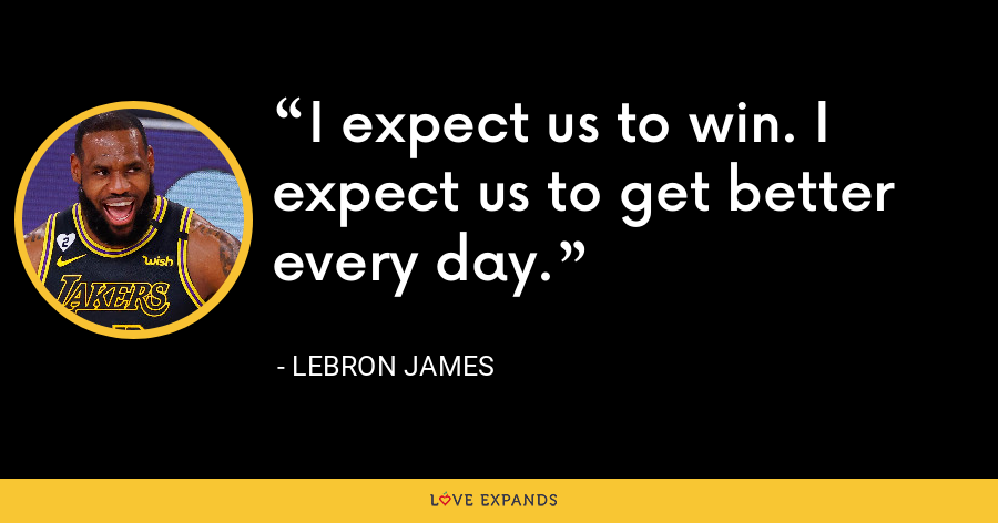 I expect us to win. I expect us to get better every day. - LeBron James
