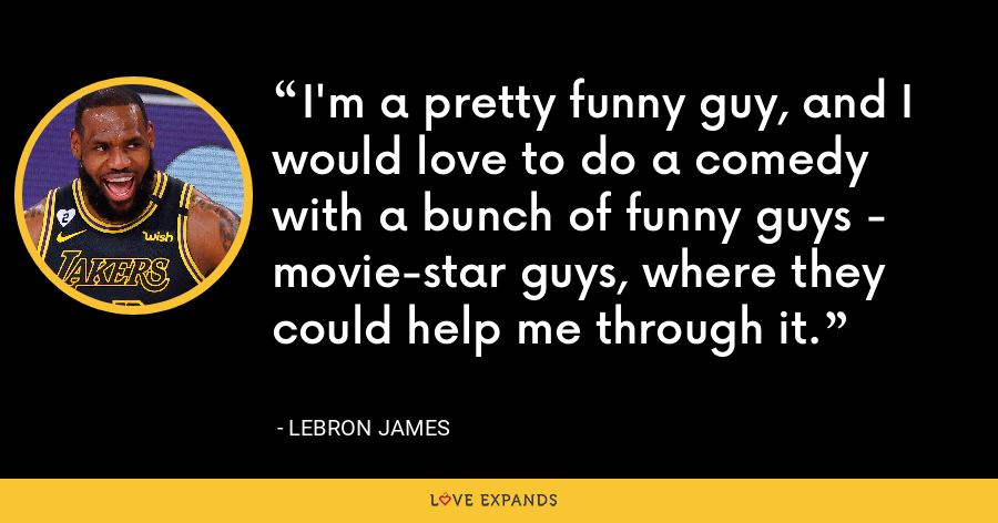 I'm a pretty funny guy, and I would love to do a comedy with a bunch of funny guys - movie-star guys, where they could help me through it. - LeBron James