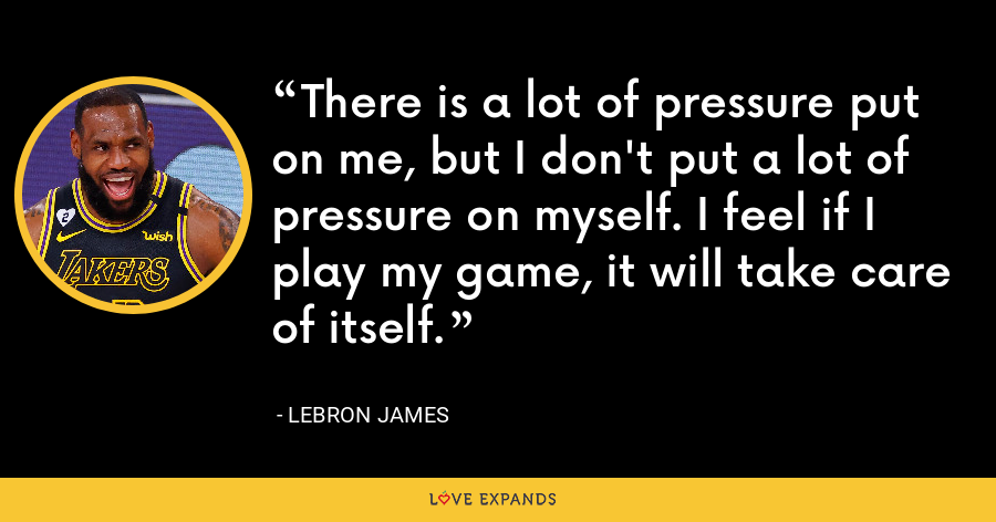 There is a lot of pressure put on me, but I don't put a lot of pressure on myself. I feel if I play my game, it will take care of itself. - LeBron James