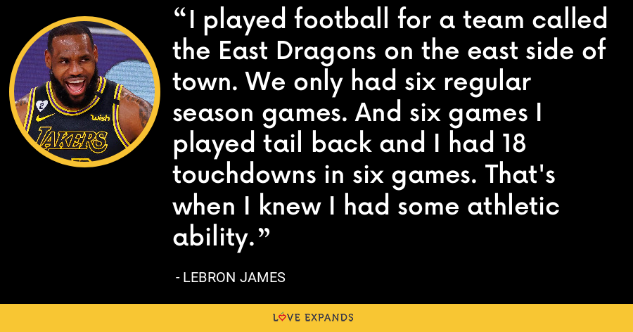 I played football for a team called the East Dragons on the east side of town. We only had six regular season games. And six games I played tail back and I had 18 touchdowns in six games. That's when I knew I had some athletic ability. - LeBron James