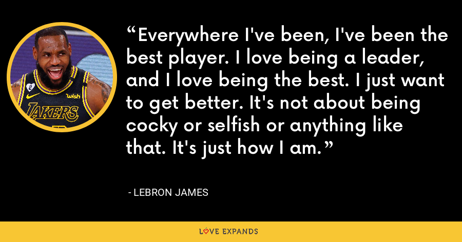 Everywhere I've been, I've been the best player. I love being a leader, and I love being the best. I just want to get better. It's not about being cocky or selfish or anything like that. It's just how I am. - LeBron James