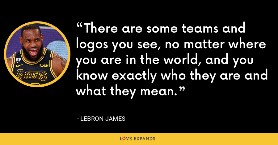 There are some teams and logos you see, no matter where you are in the world, and you know exactly who they are and what they mean. - LeBron James