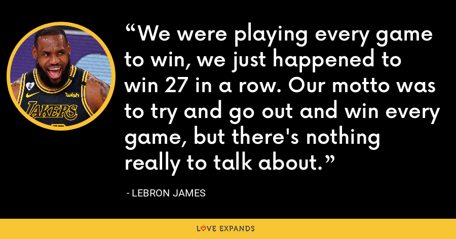 We were playing every game to win, we just happened to win 27 in a row. Our motto was to try and go out and win every game, but there's nothing really to talk about. - LeBron James