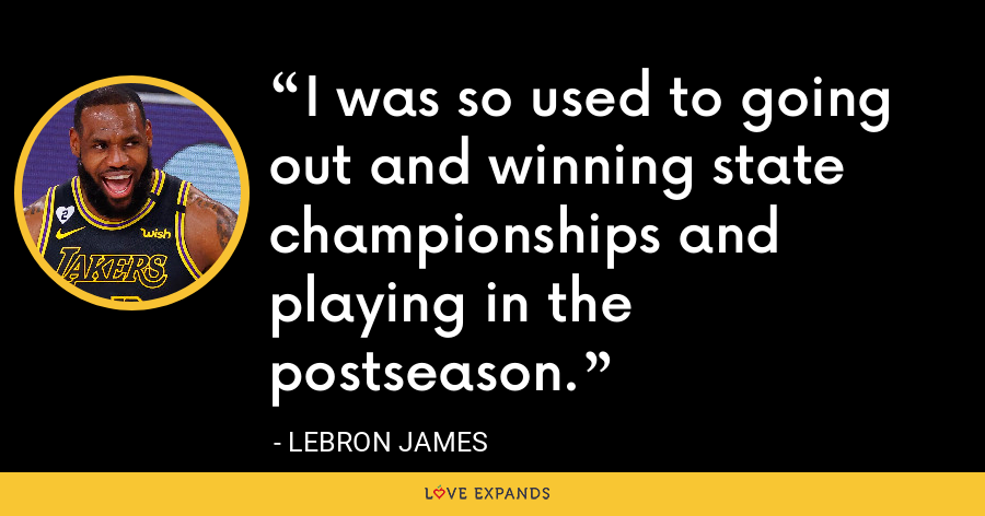 I was so used to going out and winning state championships and playing in the postseason. - LeBron James