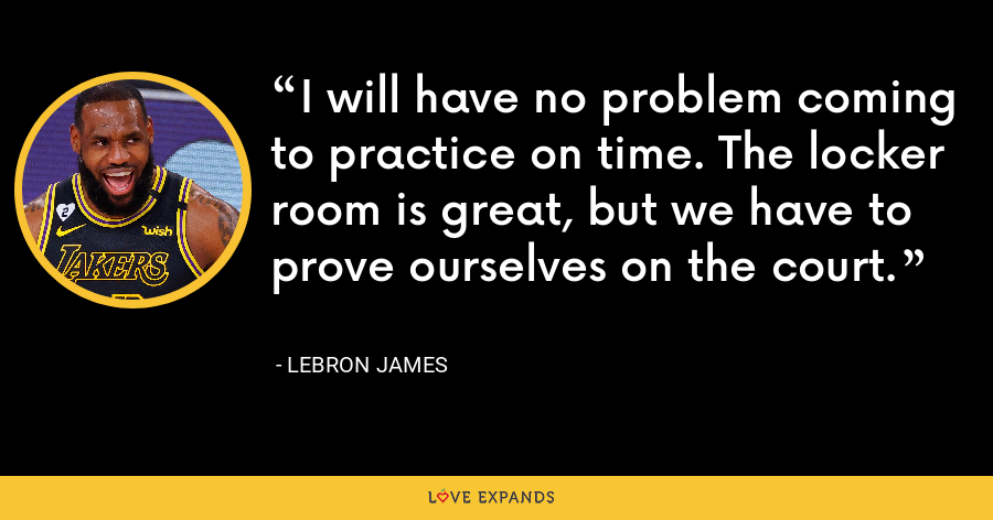 I will have no problem coming to practice on time. The locker room is great, but we have to prove ourselves on the court. - LeBron James