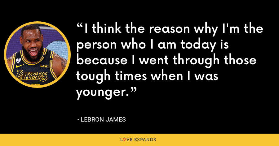 I think the reason why I'm the person who I am today is because I went through those tough times when I was younger. - LeBron James