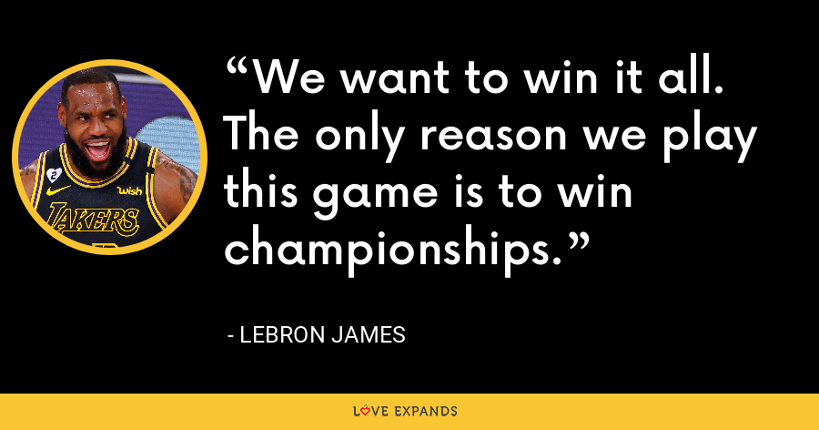 We want to win it all. The only reason we play this game is to win championships. - LeBron James