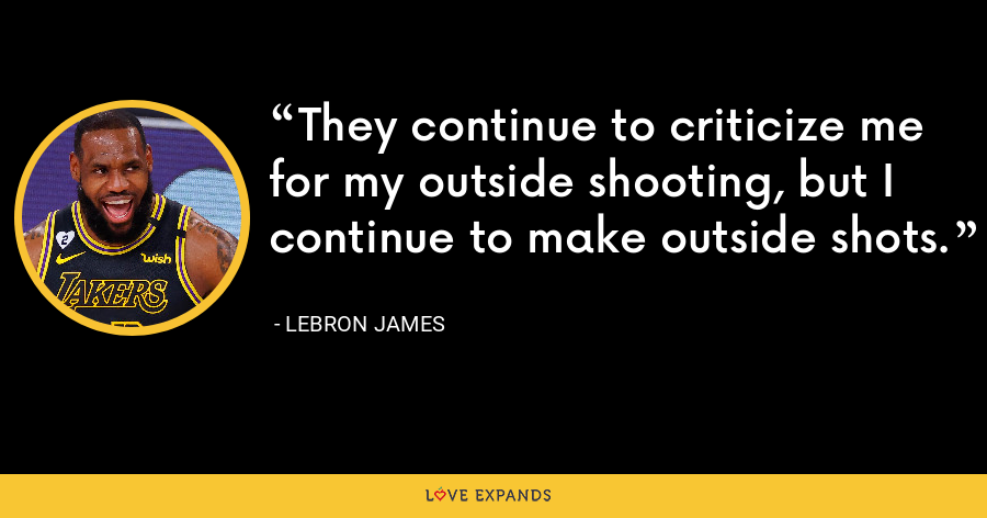 They continue to criticize me for my outside shooting, but I continue to make outside shots. - LeBron James