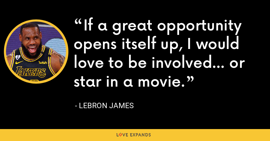 If a great opportunity opens itself up, I would love to be involved... or star in a movie. - LeBron James