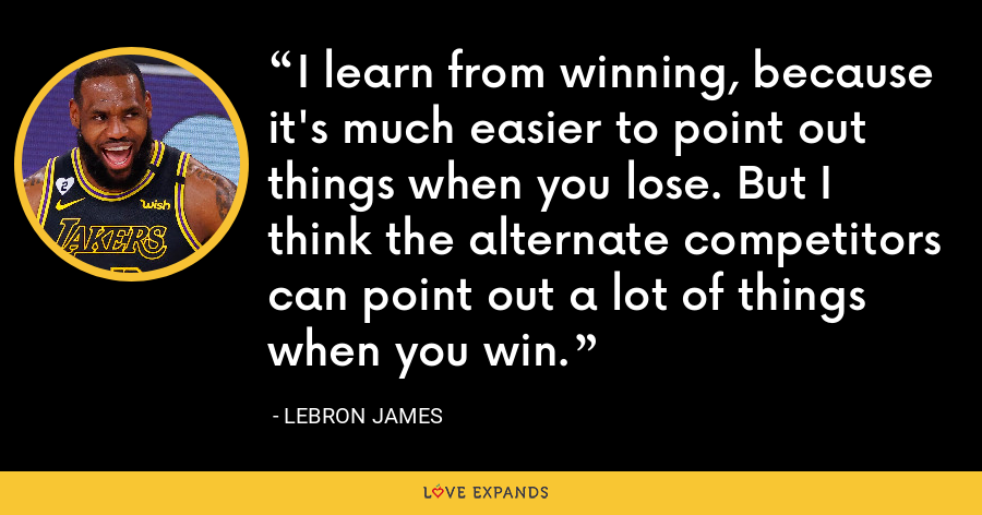 I learn from winning, because it's much easier to point out things when you lose. But I think the alternate competitors can point out a lot of things when you win. - LeBron James