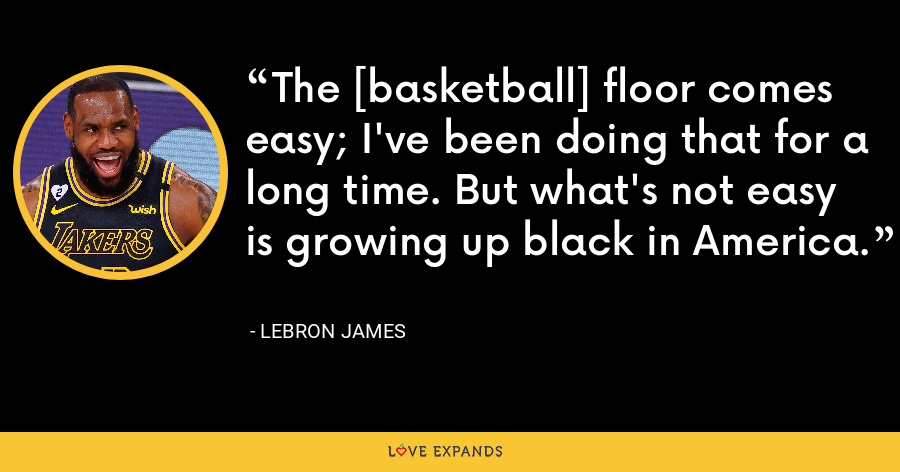 The [basketball] floor comes easy; I've been doing that for a long time. But what's not easy is growing up black in America. - LeBron James