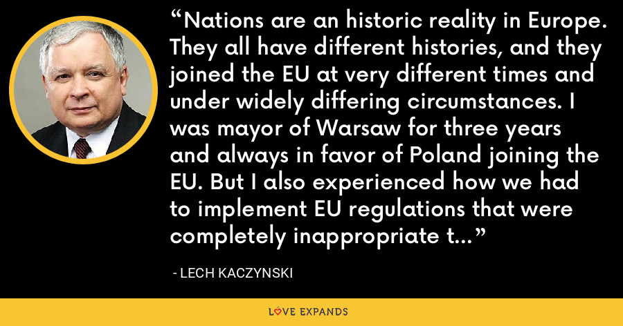 Nations are an historic reality in Europe. They all have different histories, and they joined the EU at very different times and under widely differing circumstances. I was mayor of Warsaw for three years and always in favor of Poland joining the EU. But I also experienced how we had to implement EU regulations that were completely inappropriate to our situation. - Lech Kaczynski