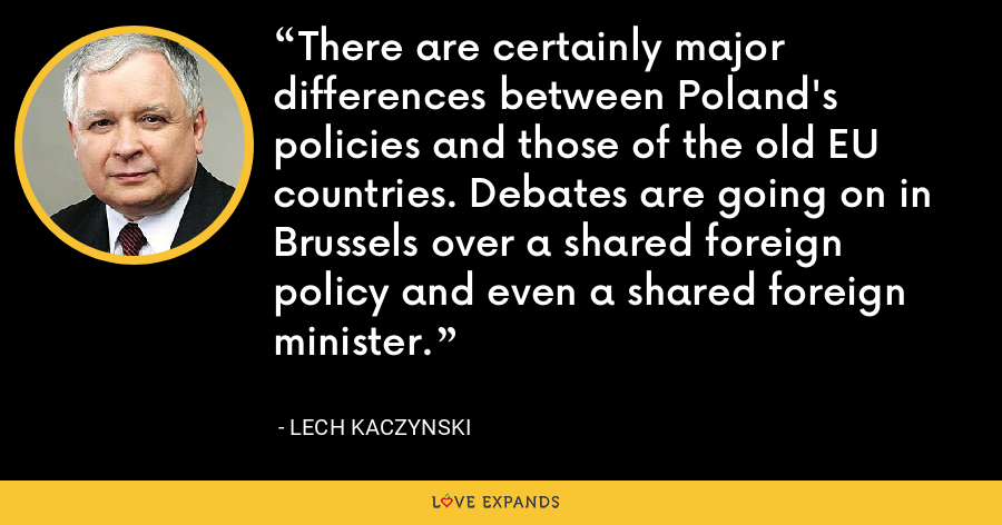 There are certainly major differences between Poland's policies and those of the old EU countries. Debates are going on in Brussels over a shared foreign policy and even a shared foreign minister. - Lech Kaczynski