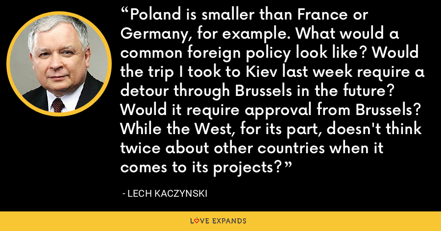 Poland is smaller than France or Germany, for example. What would a common foreign policy look like? Would the trip I took to Kiev last week require a detour through Brussels in the future? Would it require approval from Brussels? While the West, for its part, doesn't think twice about other countries when it comes to its projects? - Lech Kaczynski