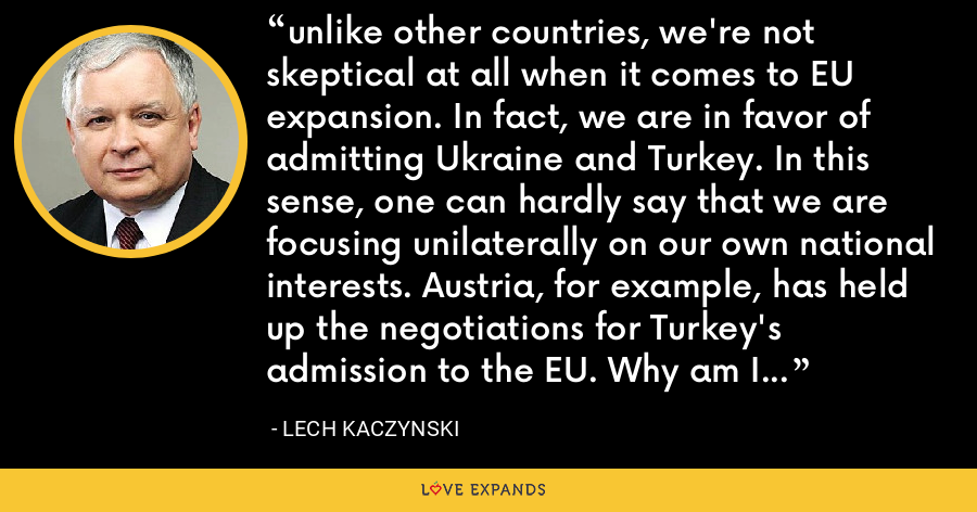 unlike other countries, we're not skeptical at all when it comes to EU expansion. In fact, we are in favor of admitting Ukraine and Turkey. In this sense, one can hardly say that we are focusing unilaterally on our own national interests. Austria, for example, has held up the negotiations for Turkey's admission to the EU. Why am I against deeper involvement in the EU? There are several reasons for that. - Lech Kaczynski