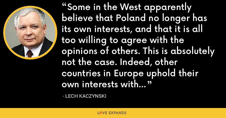 Some in the West apparently believe that Poland no longer has its own interests, and that it is all too willing to agree with the opinions of others. This is absolutely not the case. Indeed, other countries in Europe uphold their own interests with great determination. - Lech Kaczynski