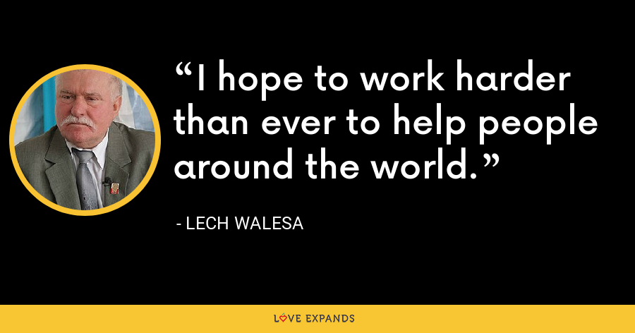 I hope to work harder than ever to help people around the world. - Lech Walesa