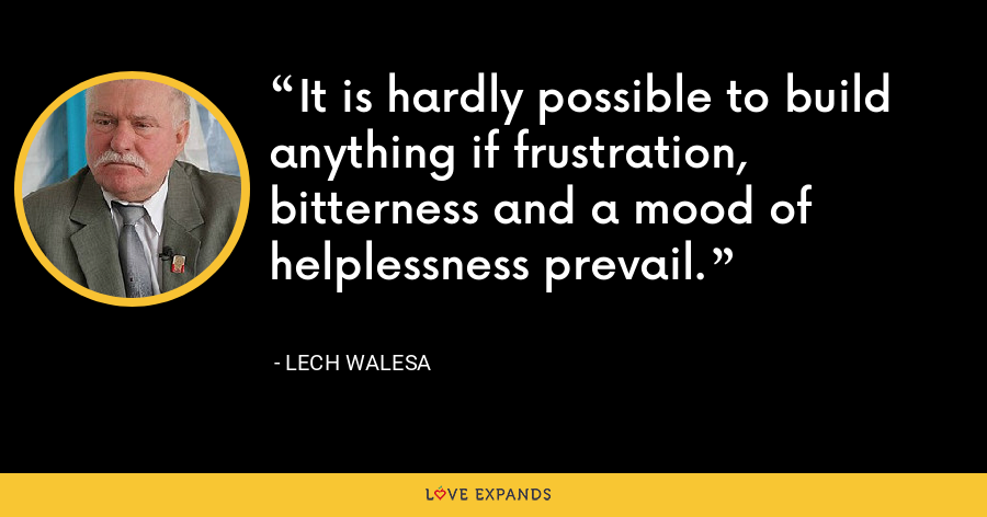 It is hardly possible to build anything if frustration, bitterness and a mood of helplessness prevail. - Lech Walesa