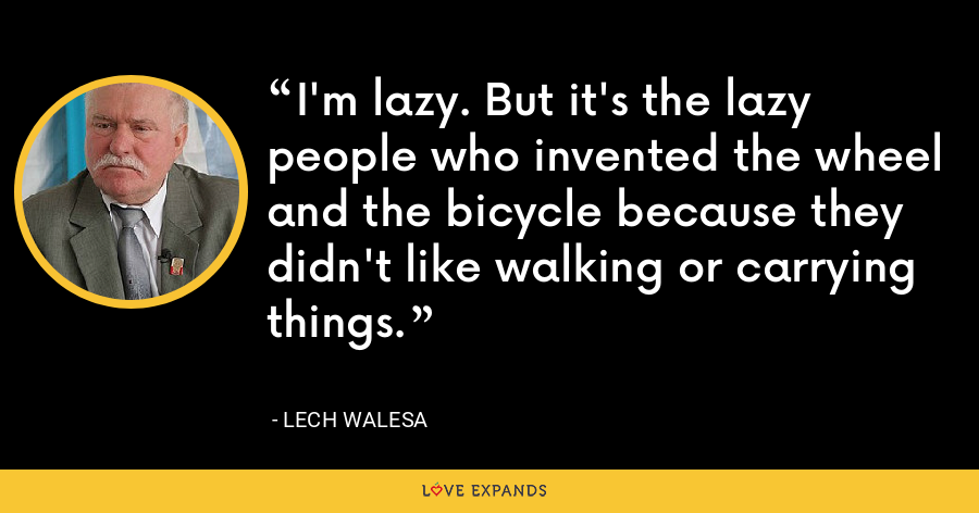 I'm lazy. But it's the lazy people who invented the wheel and the bicycle because they didn't like walking or carrying things. - Lech Walesa