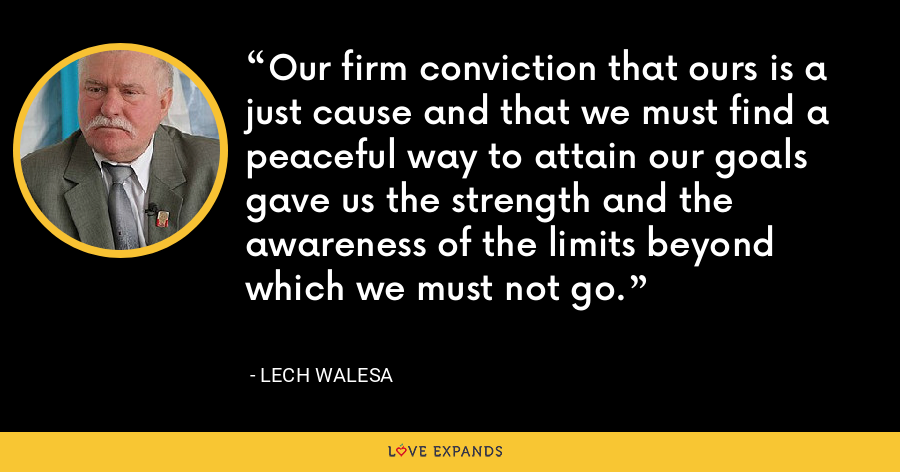 Our firm conviction that ours is a just cause and that we must find a peaceful way to attain our goals gave us the strength and the awareness of the limits beyond which we must not go. - Lech Walesa