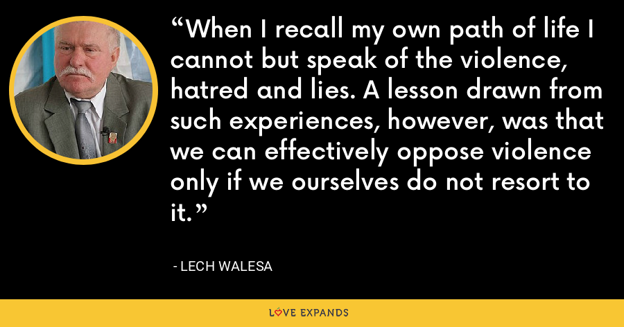 When I recall my own path of life I cannot but speak of the violence, hatred and lies. A lesson drawn from such experiences, however, was that we can effectively oppose violence only if we ourselves do not resort to it. - Lech Walesa
