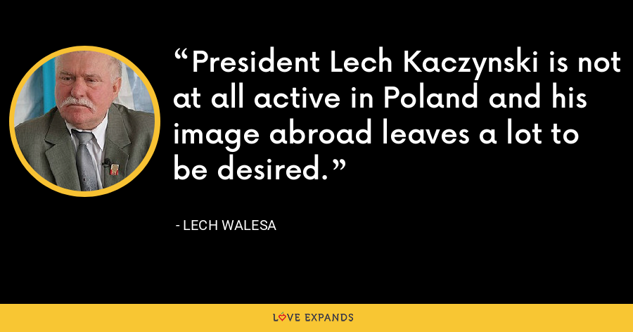 President Lech Kaczynski is not at all active in Poland and his image abroad leaves a lot to be desired. - Lech Walesa