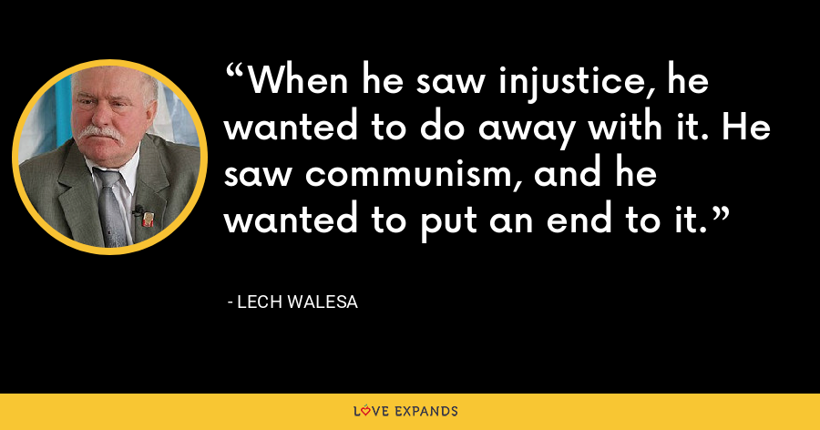When he saw injustice, he wanted to do away with it. He saw communism, and he wanted to put an end to it. - Lech Walesa